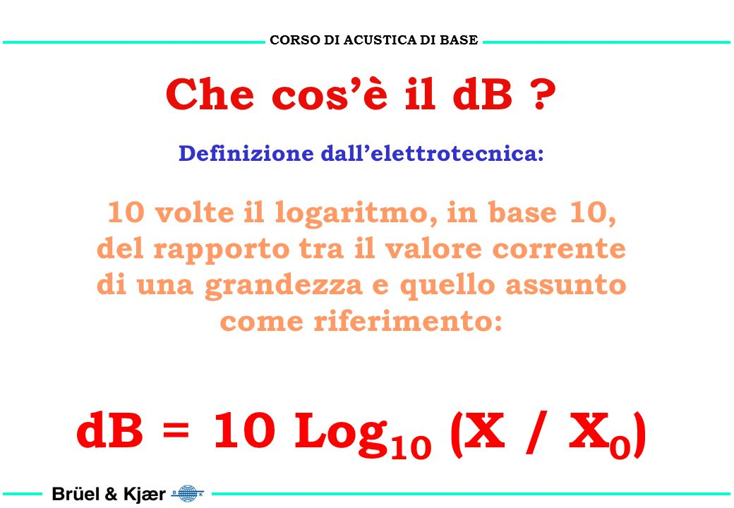 CORSO DI ACUSTICA DI BASE Perché il dB ? 1. Per ridurre lerrore di lettura su scala lineare 2. La risposta del sistema uditivo non è lineare ma logari