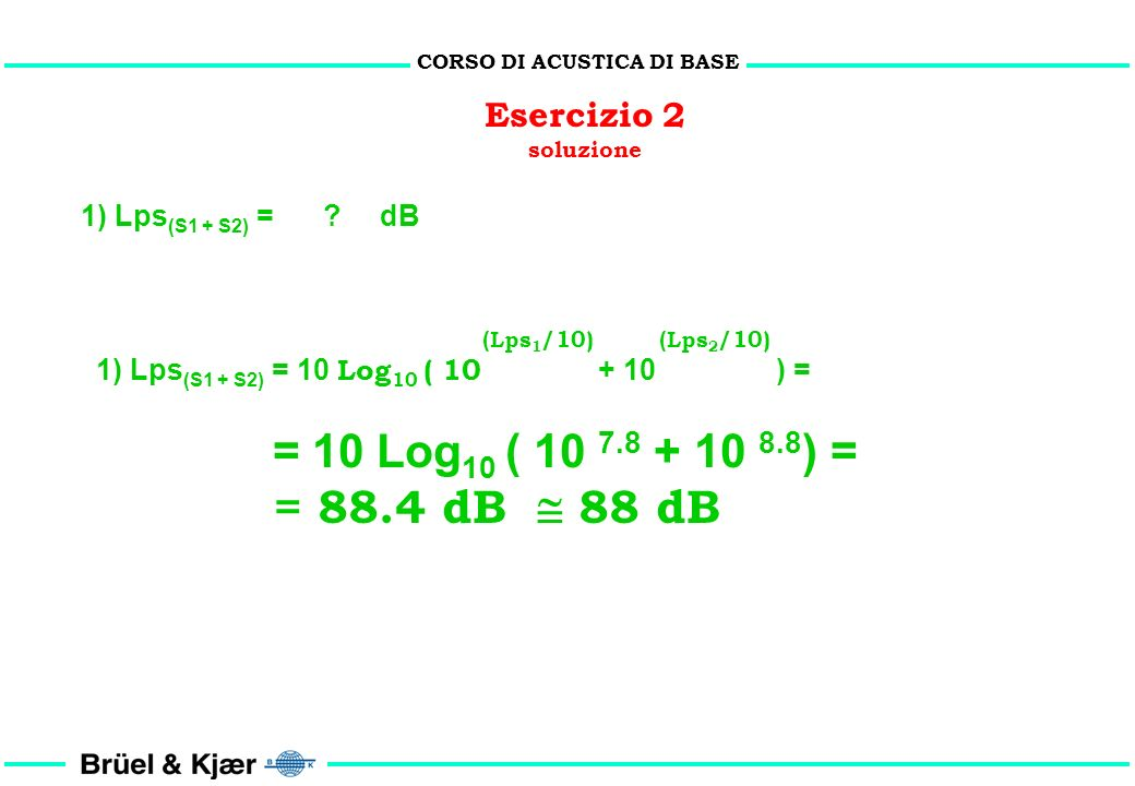 CORSO DI ACUSTICA DI BASE Esercizio 2 problema Lps 1 Lps 2 r1r1 r2r2 S1S1 S2S2 Dati: S 1 S 2 r 1 = r 2 = 10 m Lps 1 = 78 dB Lps 2 = 88 dB 1) Lps (S1 +