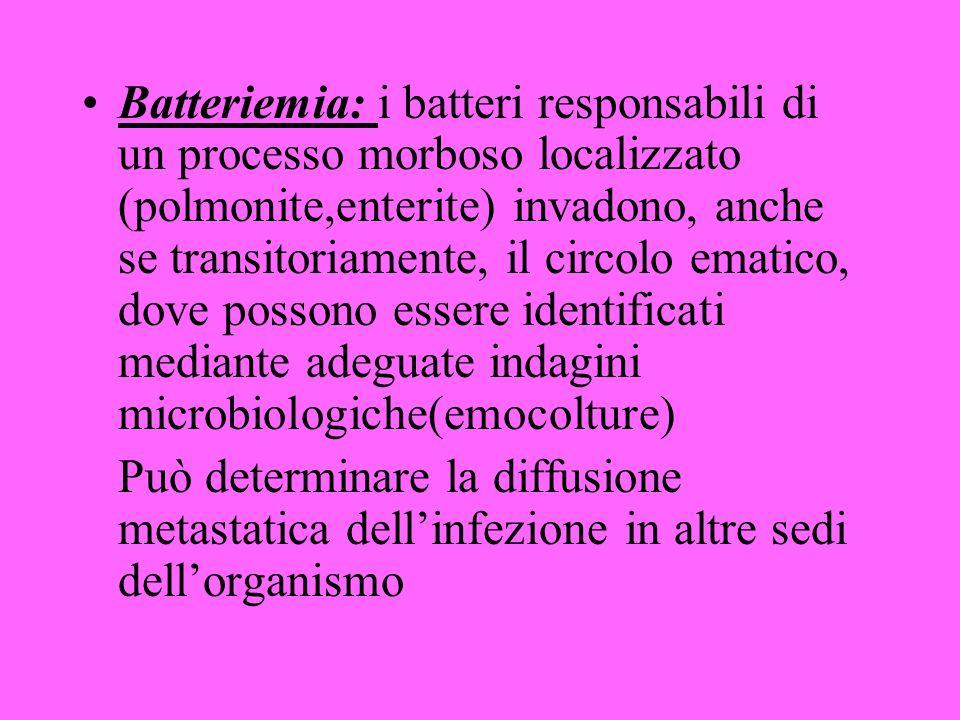 Batteriemia: i batteri responsabili di un processo morboso localizzato (polmonite,enterite) invadono, anche se transitoriamente, il circolo ematico, dove possono essere identificati mediante adeguate indagini microbiologiche(emocolture) Può determinare la diffusione metastatica dellinfezione in altre sedi dellorganismo