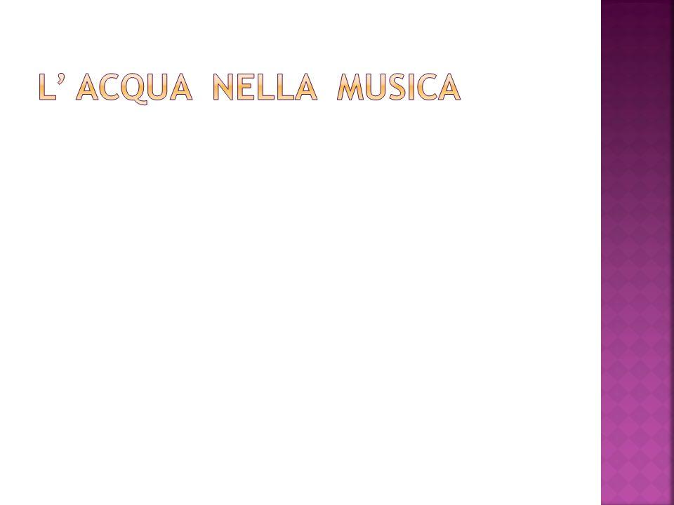 Lacqua ha da sempre ispirato molti compositori nel comporre alcune opere; infatti grazia allabilità del compositore e al timbro di alcuni strumenti si può rievocare la musicalità dell acqua,una caratteristica innata di questo elemento, sotto forma di tempesta,di ruscello o anche di unimmensa onda marina; il suo suono emoziona tutti.