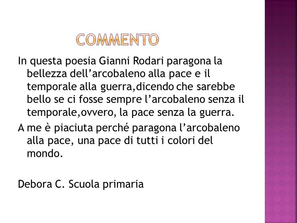 In questa poesia Gianni Rodari paragona la bellezza dellarcobaleno alla pace e il temporale alla guerra,dicendo che sarebbe bello se ci fosse sempre l