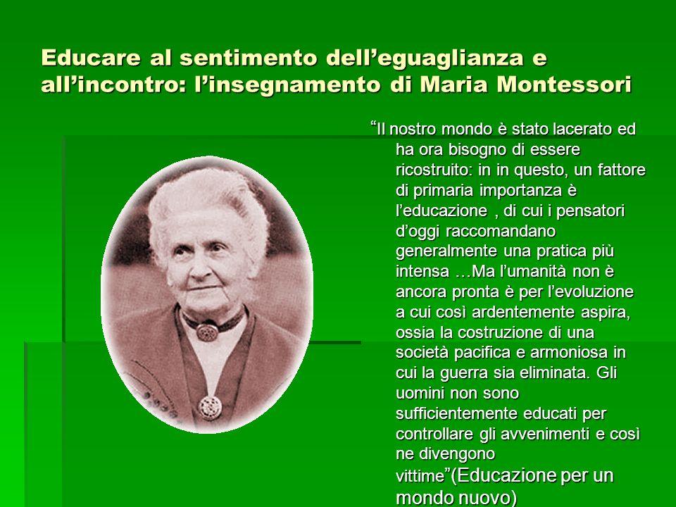 Educare al sentimento delleguaglianza e allincontro: linsegnamento di Maria Montessori Il nostro mondo è stato lacerato ed ha ora bisogno di essere ri