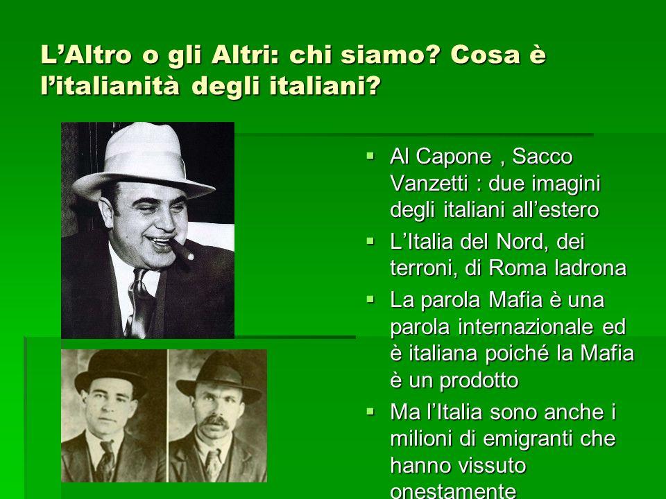 LAltro o gli Altri: chi siamo? Cosa è litalianità degli italiani? Al Capone, Sacco Vanzetti : due imagini degli italiani allestero Al Capone, Sacco Va