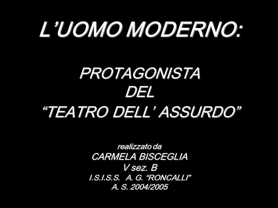 LUOMO MODERNO: PROTAGONISTA DEL TEATRO DELL ASSURDO realizzato da CARMELA BISCEGLIA V sez. B I.S.I.S.S. A. G. RONCALLI A. S. 2004/2005