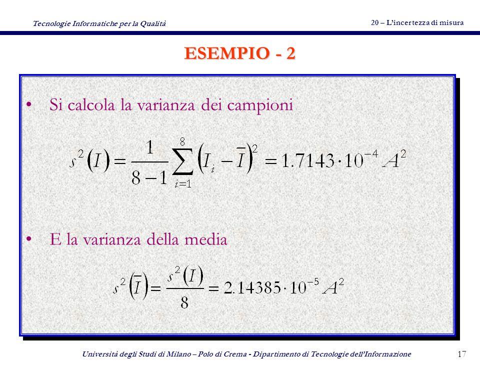 20 – Lincertezza di misura Tecnologie Informatiche per la Qualità Università degli Studi di Milano – Polo di Crema - Dipartimento di Tecnologie dellInformazione 16 Misura della corrente mediante amperometro Si effettuano 8 misure Lo strumento ha una incertezza di tipo B di 17.7 mA (certificato di taratura o altro) I1= 4,07 A – I2= 4,08 A – I3= 4,05 A – I4= 4,07 A I5= 4,09 A – I6= 4,09 A – I7= 4,08 A – I8= 4,07 A Misura della corrente mediante amperometro Si effettuano 8 misure Lo strumento ha una incertezza di tipo B di 17.7 mA (certificato di taratura o altro) I1= 4,07 A – I2= 4,08 A – I3= 4,05 A – I4= 4,07 A I5= 4,09 A – I6= 4,09 A – I7= 4,08 A – I8= 4,07 A ESEMPIO - 1