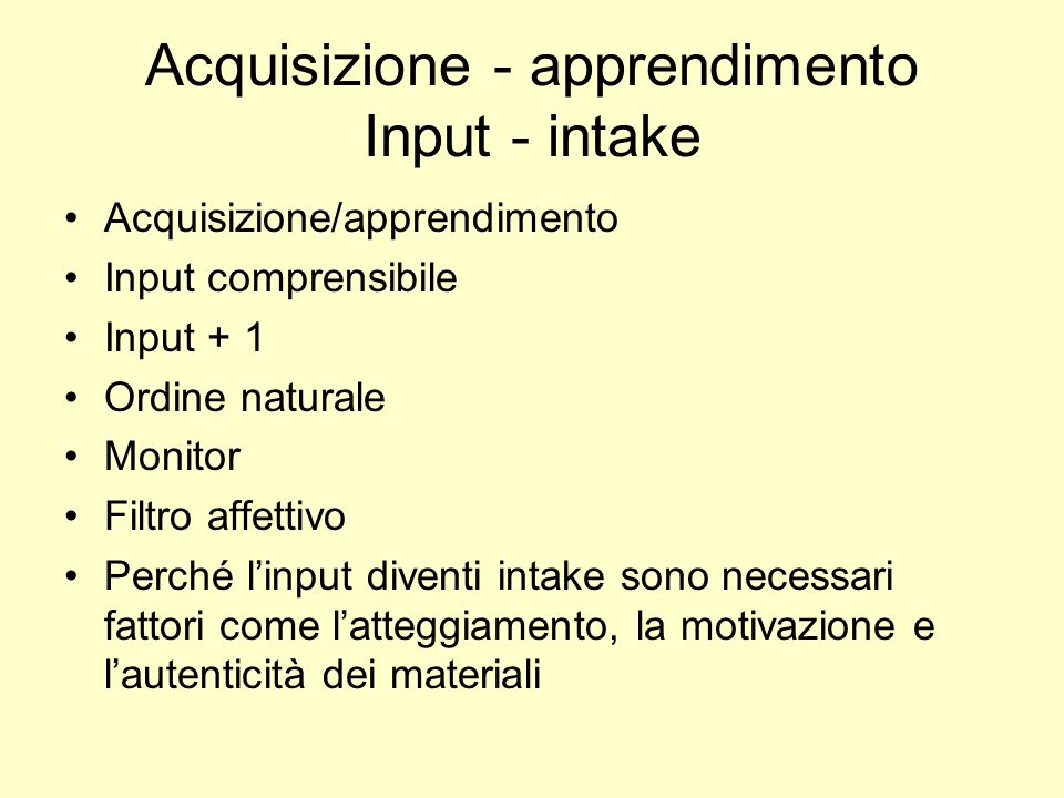 Acquisizione - apprendimento Input - intake Acquisizione/apprendimento Input comprensibile Input + 1 Ordine naturale Monitor Filtro affettivo Perché l