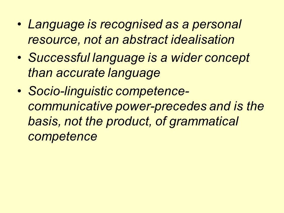 Language is recognised as a personal resource, not an abstract idealisation Successful language is a wider concept than accurate language Socio-linguistic competence- communicative power-precedes and is the basis, not the product, of grammatical competence