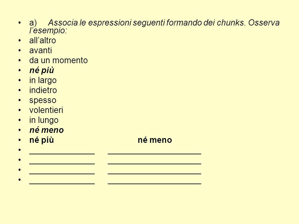 a)Associa le espressioni seguenti formando dei chunks. Osserva lesempio: allaltro avanti da un momento né più in largo indietro spesso volentieri in l
