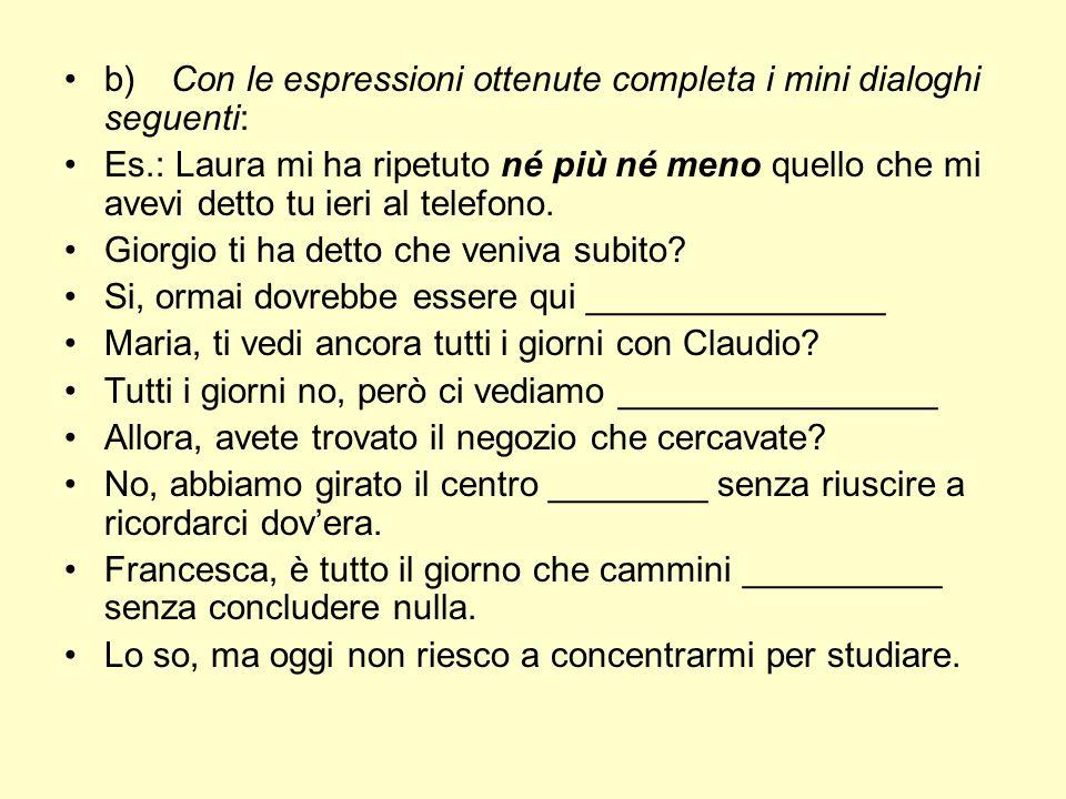 b)Con le espressioni ottenute completa i mini dialoghi seguenti: Es.: Laura mi ha ripetuto né più né meno quello che mi avevi detto tu ieri al telefon