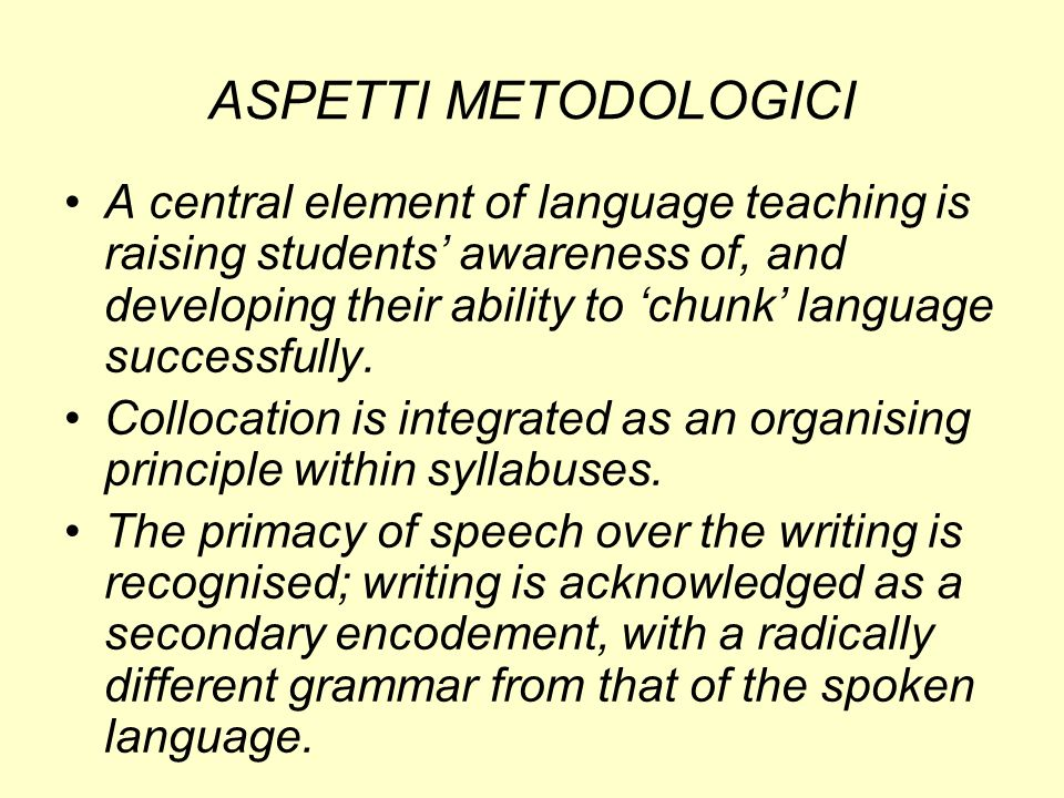 ASPETTI METODOLOGICI A central element of language teaching is raising students awareness of, and developing their ability to chunk language successfu