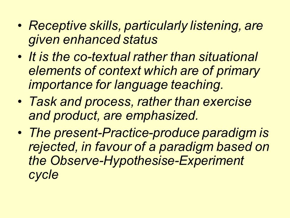 Receptive skills, particularly listening, are given enhanced status It is the co-textual rather than situational elements of context which are of prim