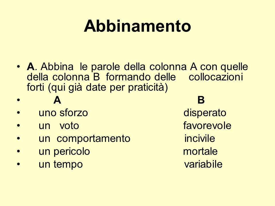Abbinamento A. Abbina le parole della colonna A con quelle della colonna B formando delle collocazioni forti (qui già date per praticità) A B uno sfor