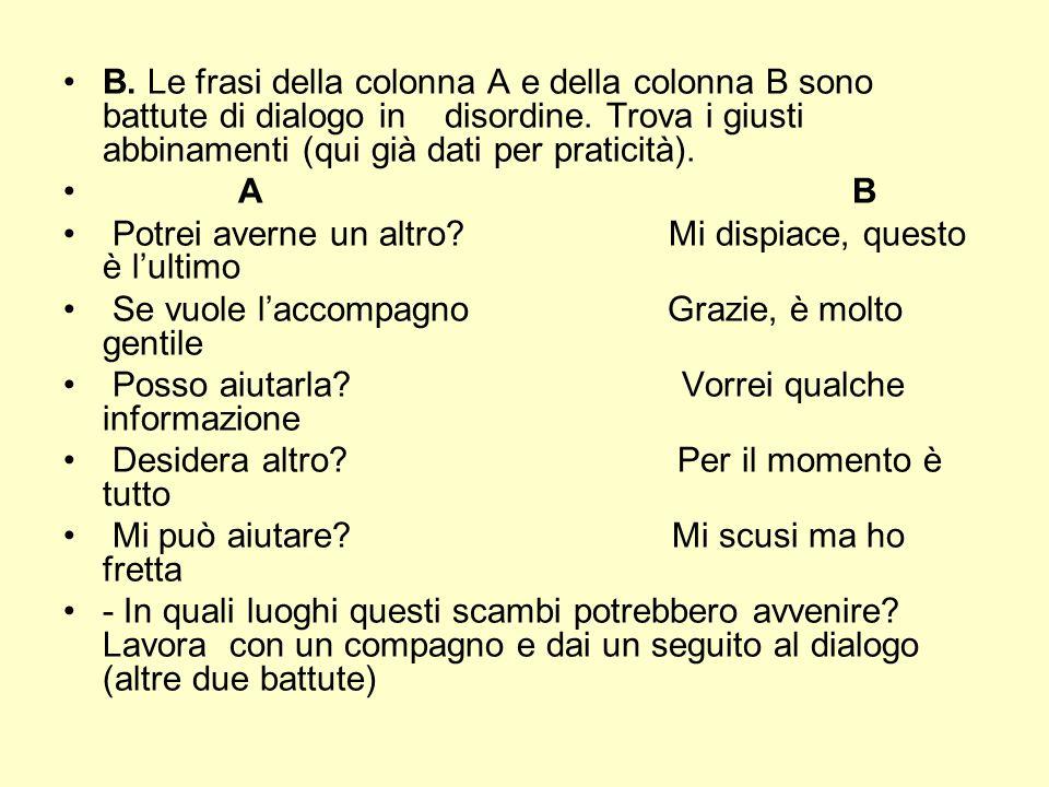 B. Le frasi della colonna A e della colonna B sono battute di dialogo in disordine. Trova i giusti abbinamenti (qui già dati per praticità). A B Potre