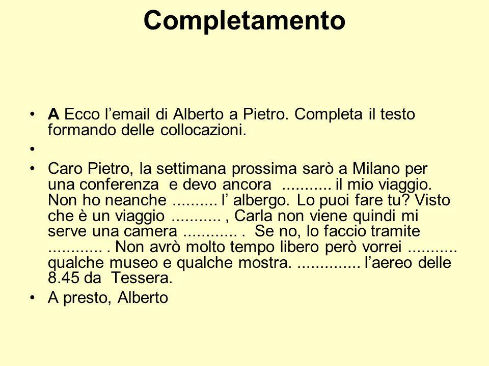 Completamento A Ecco lemail di Alberto a Pietro. Completa il testo formando delle collocazioni. Caro Pietro, la settimana prossima sarò a Milano per u