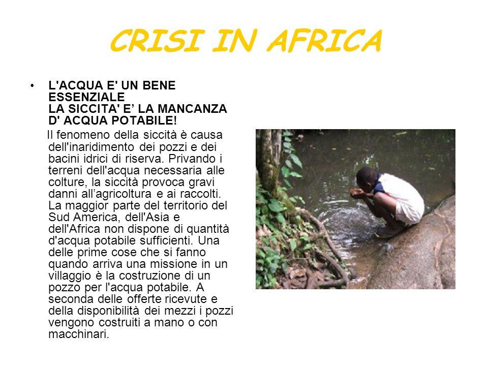 CRISI IN AFRICA L'ACQUA E' UN BENE ESSENZIALE LA SICCITA' E LA MANCANZA D' ACQUA POTABILE! Il fenomeno della siccità è causa dell'inaridimento dei poz
