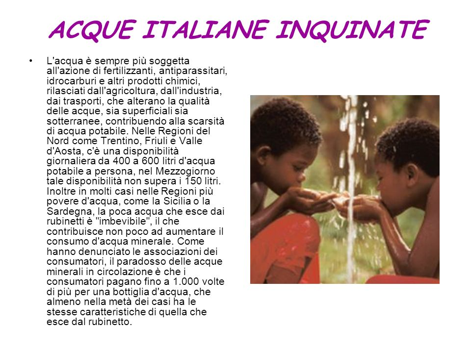 ACQUE ITALIANE INQUINATE L'acqua è sempre più soggetta all'azione di fertilizzanti, antiparassitari, idrocarburi e altri prodotti chimici, rilasciati