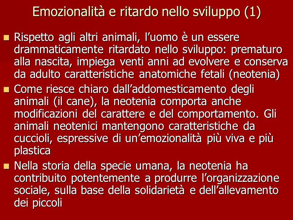 Emozionalità e ritardo nello sviluppo (1) Rispetto agli altri animali, luomo è un essere drammaticamente ritardato nello sviluppo: prematuro alla nasc