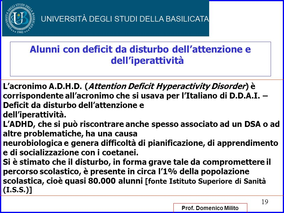 19 Alunni con deficit da disturbo dellattenzione e delliperattività Lacronimo A.D.H.D. (Attention Deficit Hyperactivity Disorder) è corrispondente all