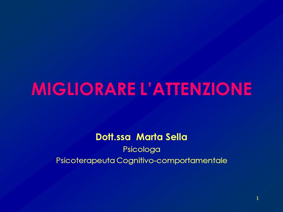 1 MIGLIORARE LATTENZIONE Dott.ssa Marta Sella Psicologa Psicoterapeuta Cognitivo-comportamentale