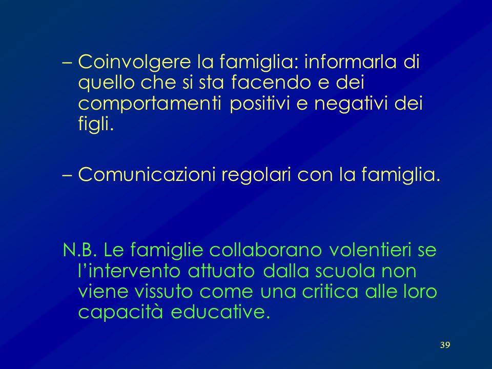 39 –Coinvolgere la famiglia: informarla di quello che si sta facendo e dei comportamenti positivi e negativi dei figli. –Comunicazioni regolari con la