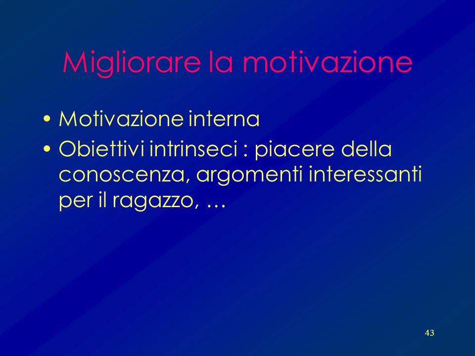 43 Migliorare la motivazione Motivazione interna Obiettivi intrinseci : piacere della conoscenza, argomenti interessanti per il ragazzo, …