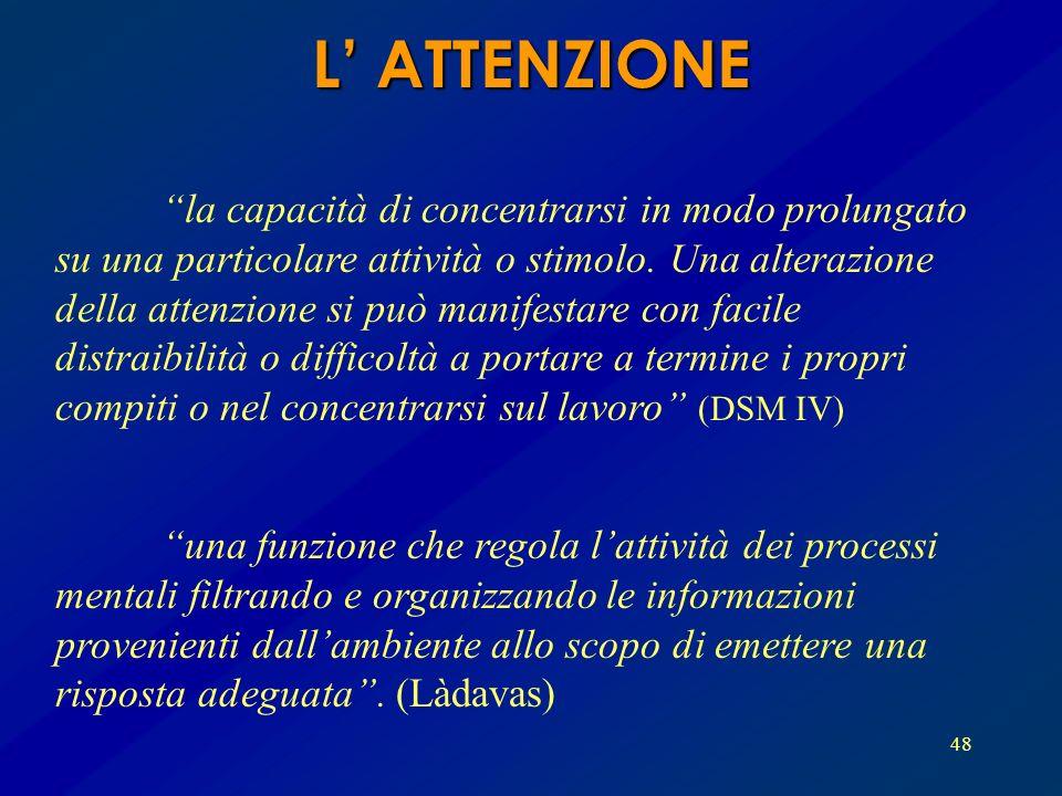 48 L ATTENZIONE la capacità di concentrarsi in modo prolungato su una particolare attività o stimolo. Una alterazione della attenzione si può manifest