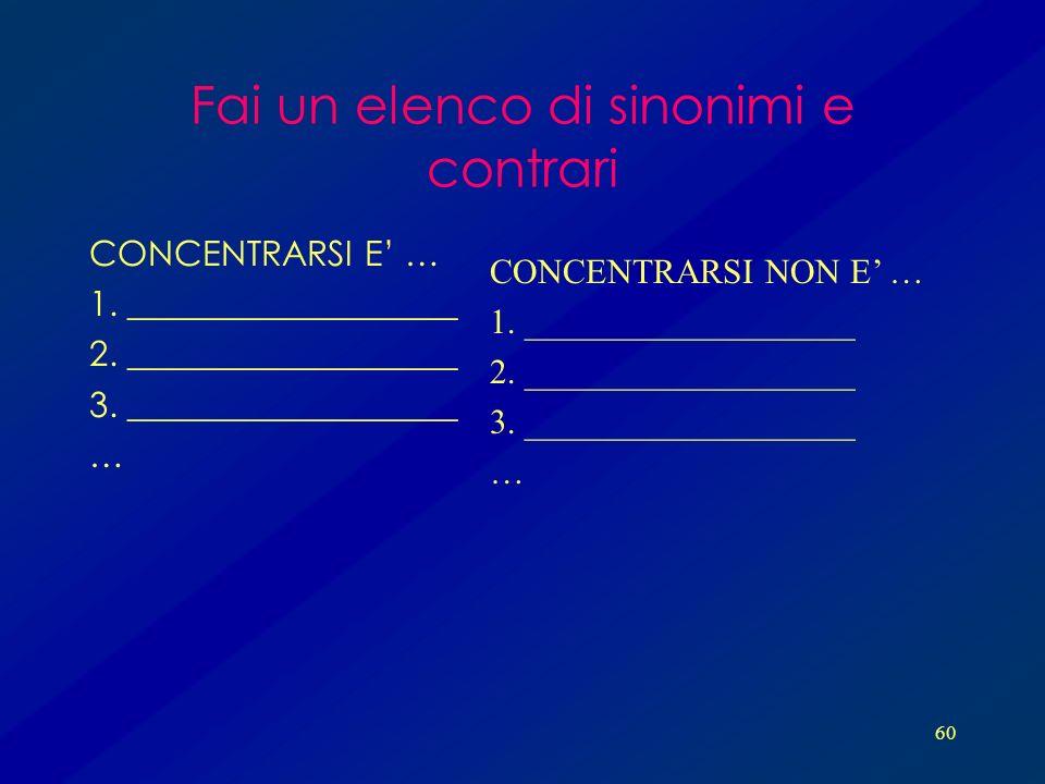 60 Fai un elenco di sinonimi e contrari CONCENTRARSI E … 1. ___________________ 2. ___________________ 3. ___________________ … CONCENTRARSI NON E … 1