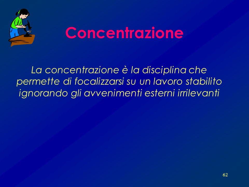 62 Concentrazione La concentrazione è la disciplina che permette di focalizzarsi su un lavoro stabilito ignorando gli avvenimenti esterni irrilevanti