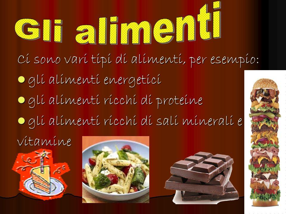 Ci sono vari tipi di alimenti, per esempio: gli alimenti energetici gli alimenti energetici gli alimenti ricchi di proteine gli alimenti ricchi di pro