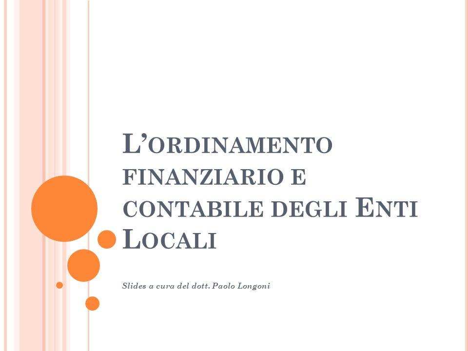 L ORDINAMENTO FINANZIARIO E CONTABILE DEGLI E NTI L OCALI Slides a cura del dott. Paolo Longoni