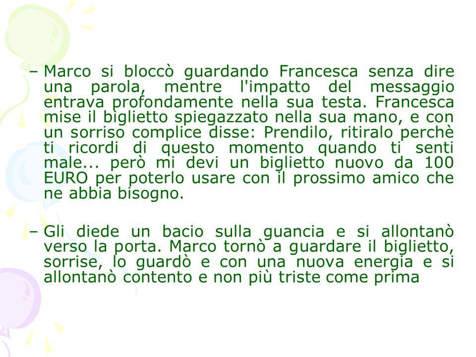 –Marco si bloccò guardando Francesca senza dire una parola, mentre l'impatto del messaggio entrava profondamente nella sua testa. Francesca mise il bi