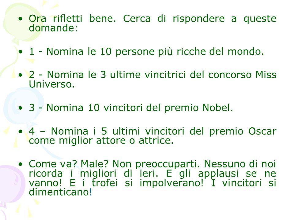 Ora rifletti bene. Cerca di rispondere a queste domande: 1 - Nomina le 10 persone più ricche del mondo. 2 - Nomina le 3 ultime vincitrici del concorso