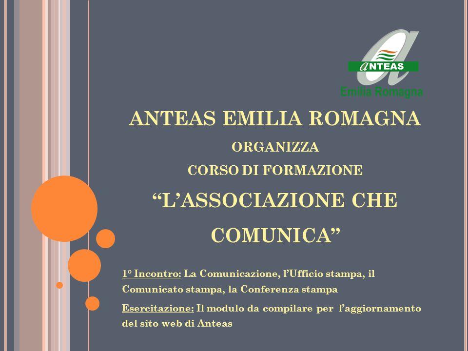ANTEAS EMILIA ROMAGNA ORGANIZZA CORSO DI FORMAZIONE LASSOCIAZIONE CHE COMUNICA 1° Incontro: La Comunicazione, lUfficio stampa, il Comunicato stampa, l