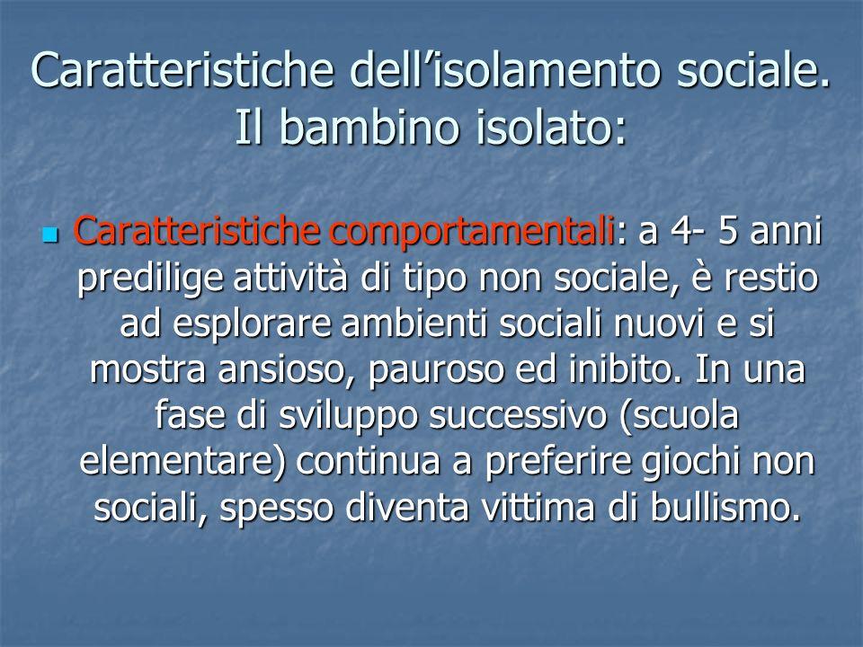 Caratteristiche dellisolamento sociale. Il bambino isolato: Caratteristiche comportamentali: a 4- 5 anni predilige attività di tipo non sociale, è res
