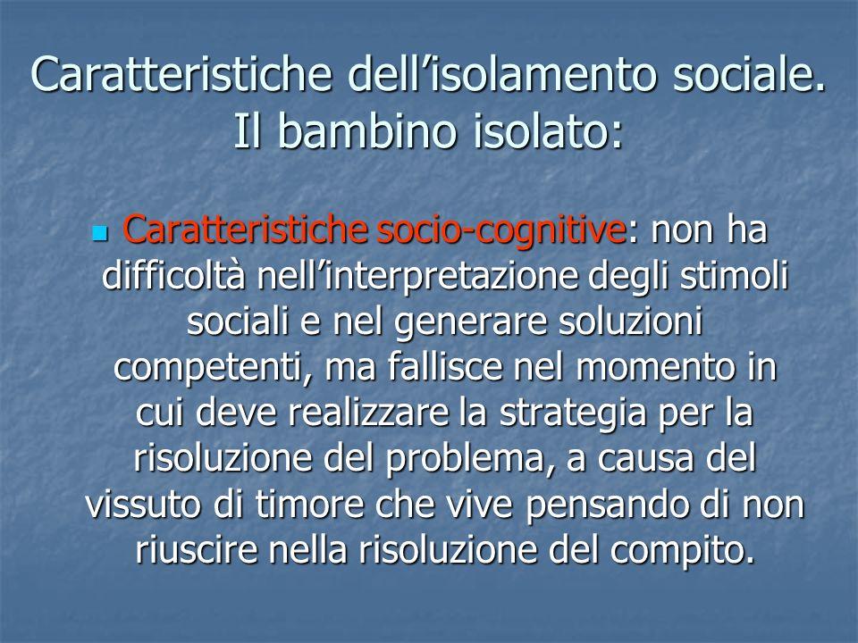 Caratteristiche dellisolamento sociale. Il bambino isolato: Caratteristiche socio-cognitive: non ha difficoltà nellinterpretazione degli stimoli socia