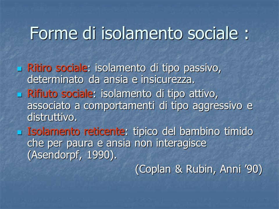 Forme di isolamento sociale : Ritiro sociale: isolamento di tipo passivo, determinato da ansia e insicurezza. Ritiro sociale: isolamento di tipo passi