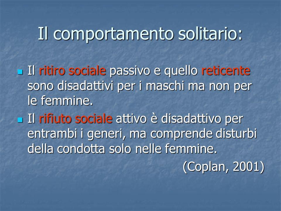 Il comportamento solitario: Il ritiro sociale passivo e quello reticente sono disadattivi per i maschi ma non per le femmine. Il ritiro sociale passiv