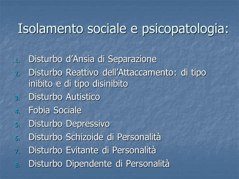 Isolamento sociale e psicopatologia: 1. Disturbo dAnsia di Separazione 2. Disturbo Reattivo dellAttaccamento: di tipo inibito e di tipo disinibito 3.