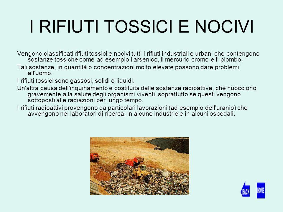 I RIFIUTI TOSSICI E NOCIVI Vengono classificati rifiuti tossici e nocivi tutti i rifiuti industriali e urbani che contengono sostanze tossiche come ad esempio l arsenico, il mercurio cromo e il piombo.