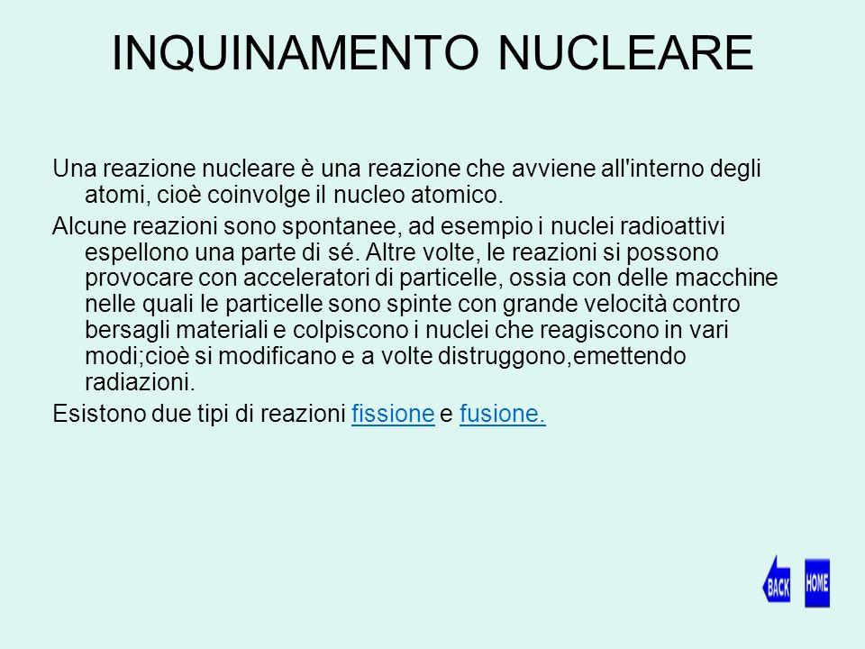 INQUINAMENTO NUCLEARE Una reazione nucleare è una reazione che avviene all interno degli atomi, cioè coinvolge il nucleo atomico.