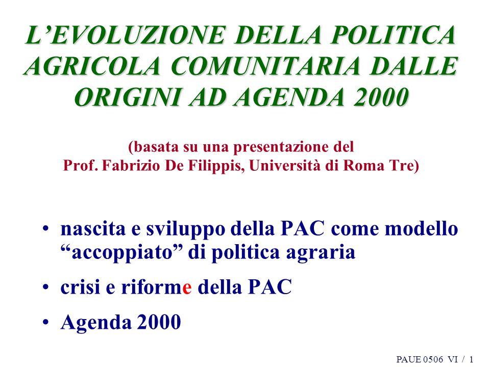 PAUE 0506 VI / 1 LEVOLUZIONE DELLA POLITICA AGRICOLA COMUNITARIA DALLE ORIGINI AD AGENDA 2000 LEVOLUZIONE DELLA POLITICA AGRICOLA COMUNITARIA DALLE ORIGINI AD AGENDA 2000 (basata su una presentazione del Prof.