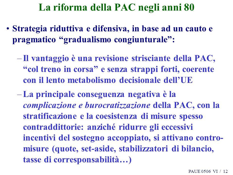PAUE 0506 VI / 12 La riforma della PAC negli anni 80 Strategia riduttiva e difensiva, in base ad un cauto e pragmatico gradualismo congiunturale: –Il
