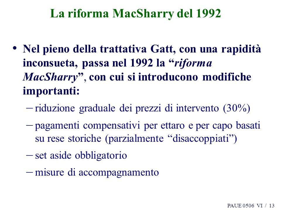 PAUE 0506 VI / 13 La riforma MacSharry del 1992 Nel pieno della trattativa Gatt, con una rapidità inconsueta, passa nel 1992 la riforma MacSharry, con cui si introducono modifiche importanti: – riduzione graduale dei prezzi di intervento (30%) – pagamenti compensativi per ettaro e per capo basati su rese storiche (parzialmente disaccoppiati) – set aside obbligatorio – misure di accompagnamento