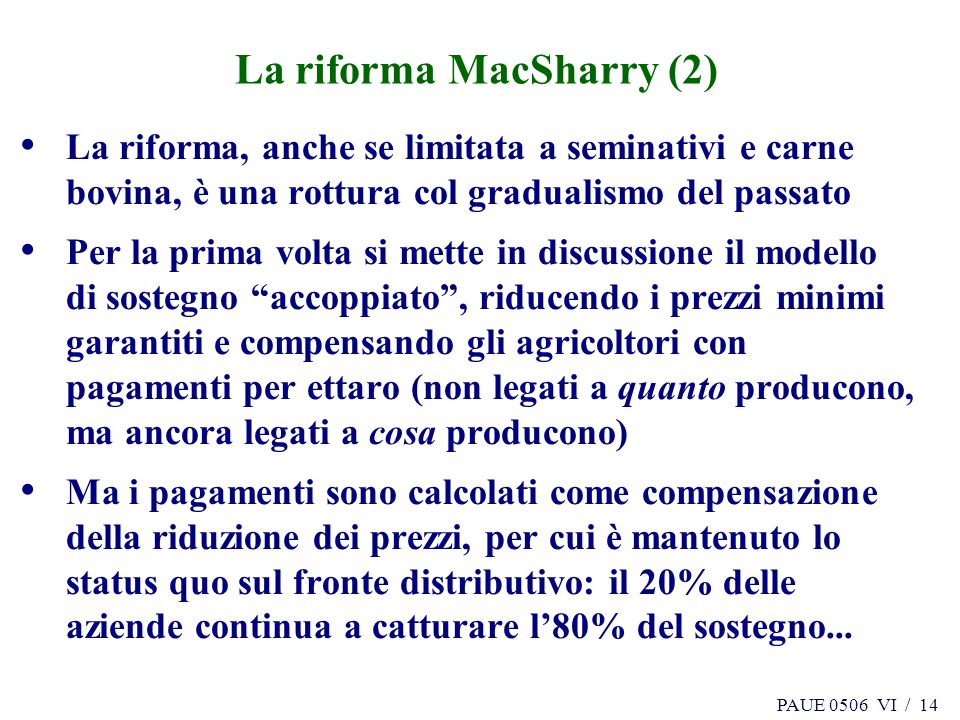 PAUE 0506 VI / 14 La riforma MacSharry (2) La riforma, anche se limitata a seminativi e carne bovina, è una rottura col gradualismo del passato Per la prima volta si mette in discussione il modello di sostegno accoppiato, riducendo i prezzi minimi garantiti e compensando gli agricoltori con pagamenti per ettaro (non legati a quanto producono, ma ancora legati a cosa producono) Ma i pagamenti sono calcolati come compensazione della riduzione dei prezzi, per cui è mantenuto lo status quo sul fronte distributivo: il 20% delle aziende continua a catturare l80% del sostegno...