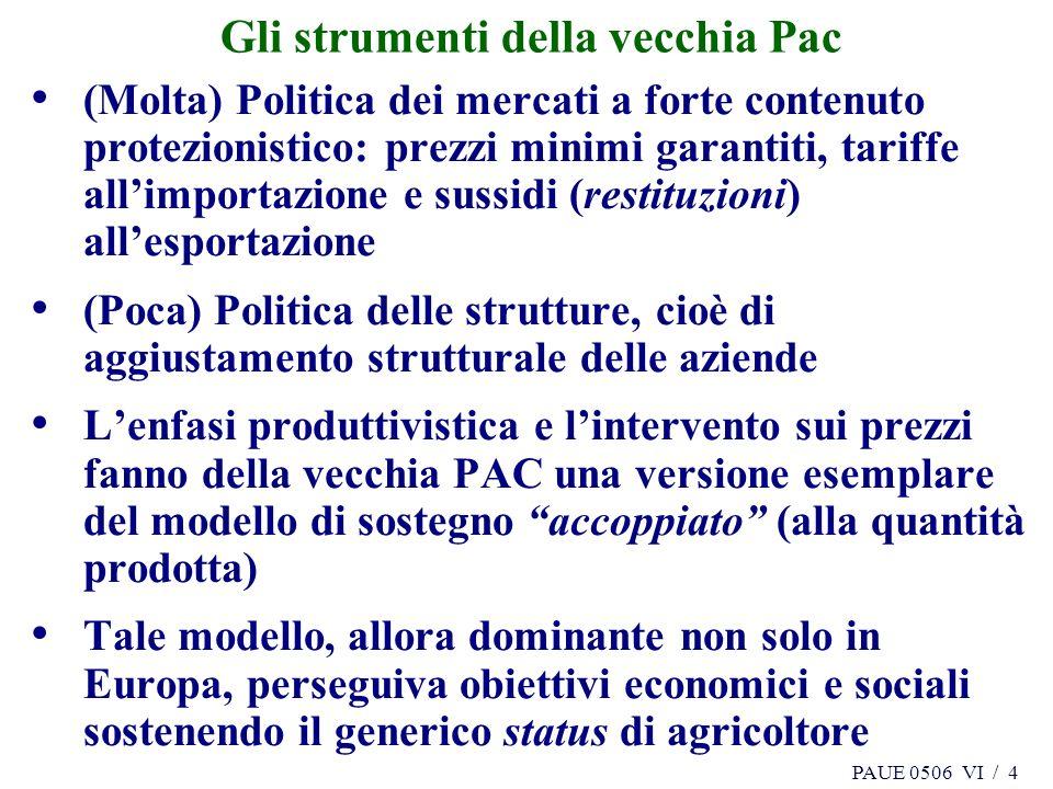 PAUE 0506 VI / 4 Gli strumenti della vecchia Pac (Molta) Politica dei mercati a forte contenuto protezionistico: prezzi minimi garantiti, tariffe allimportazione e sussidi (restituzioni) allesportazione (Poca) Politica delle strutture, cioè di aggiustamento strutturale delle aziende Lenfasi produttivistica e lintervento sui prezzi fanno della vecchia PAC una versione esemplare del modello di sostegno accoppiato (alla quantità prodotta) Tale modello, allora dominante non solo in Europa, perseguiva obiettivi economici e sociali sostenendo il generico status di agricoltore
