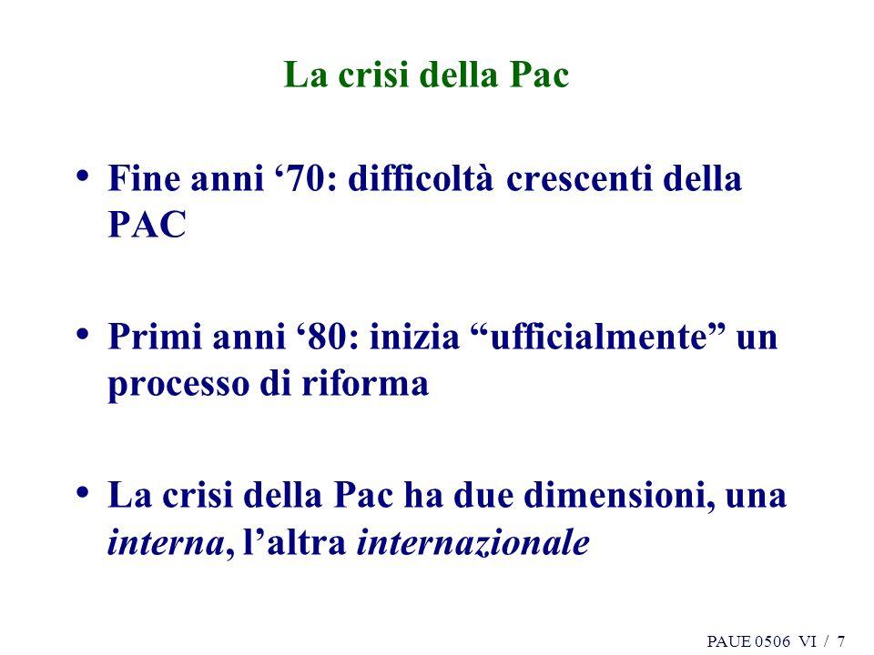 PAUE 0506 VI / 7 La crisi della Pac Fine anni 70: difficoltà crescenti della PAC Primi anni 80: inizia ufficialmente un processo di riforma La crisi d