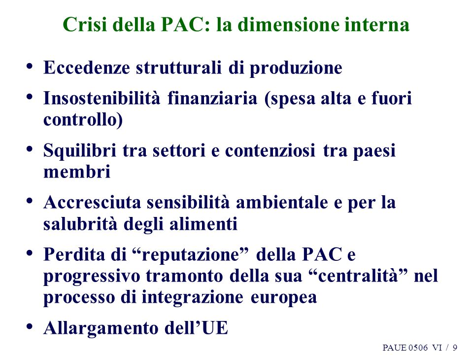 PAUE 0506 VI / 9 Crisi della PAC: la dimensione interna Eccedenze strutturali di produzione Insostenibilità finanziaria (spesa alta e fuori controllo)