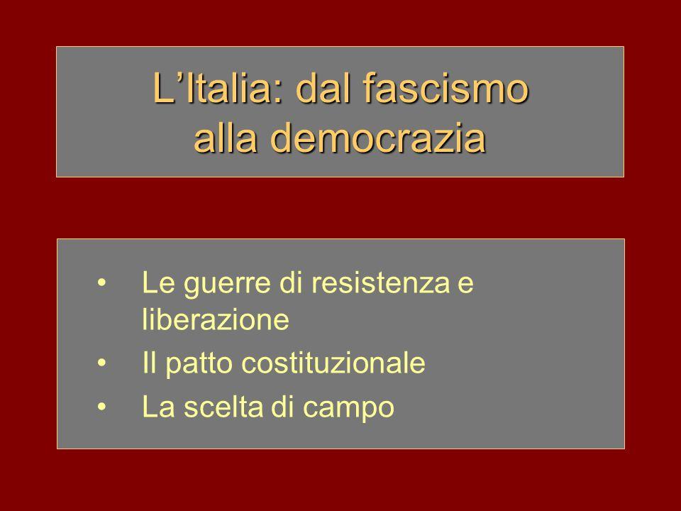 LItalia: dal fascismo alla democrazia Le guerre di resistenza e liberazione Il patto costituzionale La scelta di campo