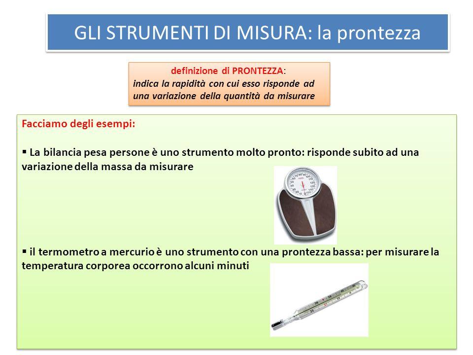 GLI STRUMENTI DI MISURA: la prontezza definizione di PRONTEZZA: indica la rapidità con cui esso risponde ad una variazione della quantità da misurare