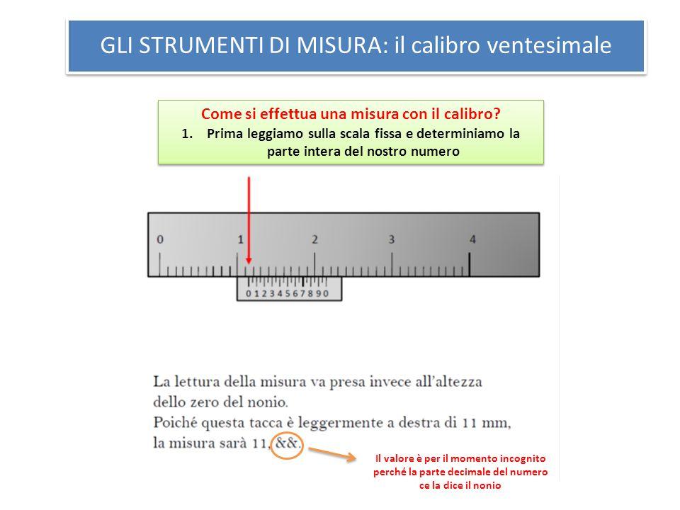 GLI STRUMENTI DI MISURA: il calibro ventesimale Come si effettua una misura con il calibro? 1.Prima leggiamo sulla scala fissa e determiniamo la parte